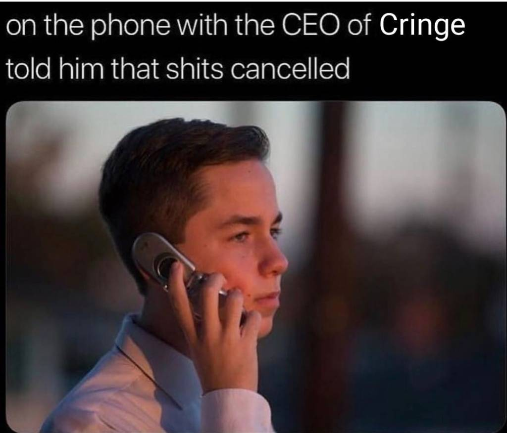 A meme about someone being on the phone with the CEO of cringe.